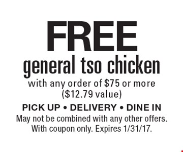 FREE general tso chicken with any order of $75 or more ($12.79 value). PICK UP - DELIVERY - DINE IN. May not be combined with any other offers. With coupon only. Expires 1/31/17.