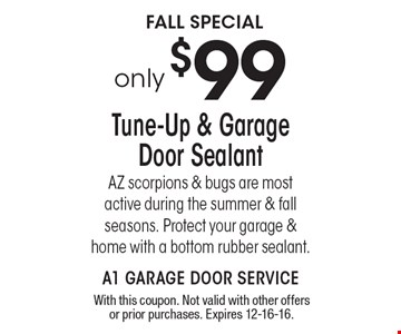 only $99. Tune-Up & Garage Door Sealant. AZ scorpions & bugs are most active during the summer & fall seasons. Protect your garage & home with a bottom rubber sealant. Protect your garage & home with a bottom rubber sealant.. With this coupon. Not valid with other offers or prior purchases. Expires 12-16-16.