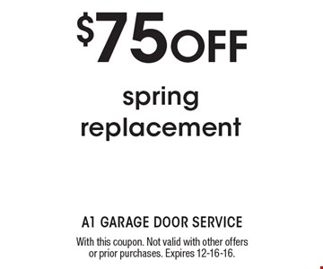 $75 OFF spring replacement. With this coupon. Not valid with other offers or prior purchases. Expires 12-16-16.