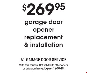 $269.95 garage door opener replacement & installation. With this coupon. Not valid with other offers or prior purchases. Expires 12-16-16.