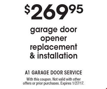$269.95 garage door opener replacement & installation. With this coupon. Not valid with other offers or prior purchases. Expires 1/27/17.