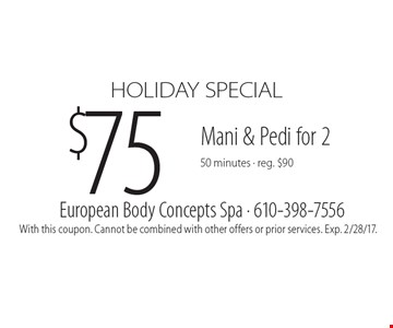 HOLIDAY SPECIAL $75 Mani & Pedi for 2 50 minutes - reg. $90. With this coupon. Cannot be combined with other offers or prior services. Exp. 2/28/17.