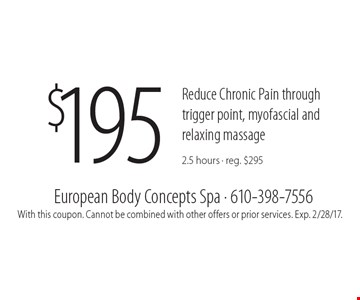 $195 Reduce Chronic Pain through trigger point, myofascial and relaxing massage 2.5 hours - reg. $295. With this coupon. Cannot be combined with other offers or prior services. Exp. 2/28/17.