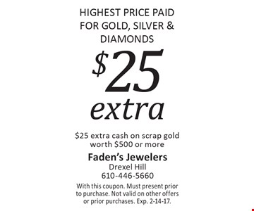 HIGHEST PRICE PAID FOR GOLD, SILVER & DIAMONDS. $25 extra cash on scrap gold worth $500 or more. With this coupon. Must present prior to purchase. Not valid on other offers or prior purchases. Exp. 2-14-17.
