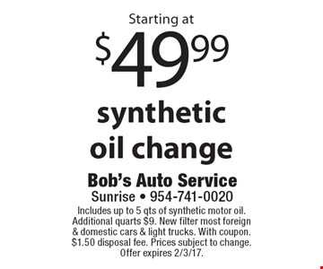 Starting at $49.99 synthetic oil change. Includes up to 5 qts of synthetic motor oil. Additional quarts $9. New filter most foreign & domestic cars & light trucks. With coupon. $1.50 disposal fee. Prices subject to change.Offer expires 2/3/17.