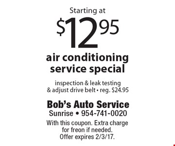 Starting at $12.95 air conditioning service special. Inspection & leak testing& adjust drive belt. Reg. $24.95. With this coupon. Extra charge for freon if needed. Offer expires 2/3/17.