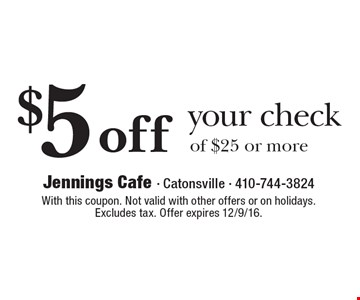$5 off your check of $25 or more. With this coupon. Not valid with other offers or on holidays. Excludes tax. Offer expires 12/9/16.