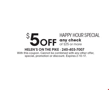 Happy Hour Special. $5 OFF any check of $25 or more. With this coupon. Cannot be combined with any other offer, special, promotion or discount. Expires 2-10-17.