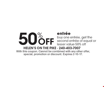 50% OFF entree. Buy one entree, get the second entree of equal or lesser value 50% off. With this coupon. Cannot be combined with any other offer, special, promotion or discount. Expires 2-10-17.