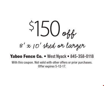 $150 off 8' x 10' shed or larger. With this coupon. Not valid with other offers or prior purchases. Offer expires 5-12-17.
