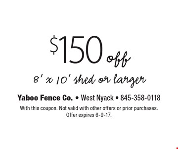 $150 off 8' x 10' shed or larger. With this coupon. Not valid with other offers or prior purchases. Offer expires 6-9-17.