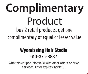 Complimentary Product. Buy 2 retail products, get one complimentary of equal or lesser value. With this coupon. Not valid with other offers or prior services. Offer expires 12/9/16.