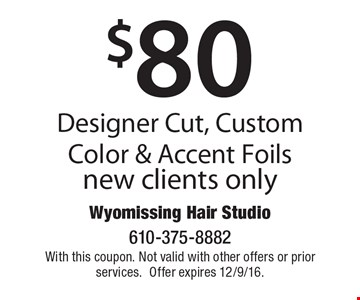 $80 Designer Cut, Custom Color & Accent Foils. New clients only. With this coupon. Not valid with other offers or prior services.Offer expires 12/9/16.