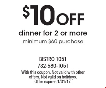 $10 OFF dinner for 2 or more. Minimum $60 purchase. With this coupon. Not valid with other offers. Not valid on holidays. Offer expires 1/31/17.