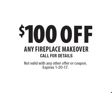 $100 Off Any Fireplace Makeover Call For Details. Not valid with any other offer or coupon. Expires 1-20-17.