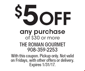 $5 Off any purchase of $30 or more. With this coupon. Pickup only. Not valid on Fridays, with other offers or delivery. Expires 1/31/17.