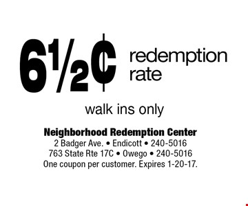 6 1/2¢ redemption rate walk ins only. One coupon per customer. Expires 1-20-17.