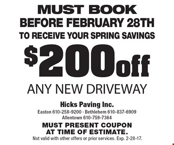 $200 off Any New Driveway. Must book Before February 28th to receive your spring savings. Must present coupon at time of estimate. Not valid with other offers or prior services. Exp. 2-28-17.
