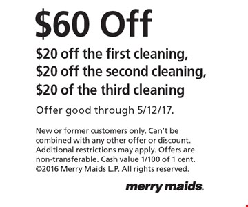 $60 Off. $20 off the first cleaning, $20 off the second cleaning, $20 of the third cleaning. Offer good through 5/12/17. New or former customers only. Can't be combined with any other offer or discount. Additional restrictions may apply. Offers are non-transferable. Cash value 1/100 of 1 cent. 2016 Merry Maids L.P. All rights reserved.
