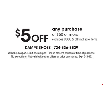 $5 Off any purchase of $50 or more. Excludes UGGS & all final sale items. With this coupon. Limit one coupon. Please present coupon at time of purchase. No exceptions. Not valid with other offers or prior purchases. Exp. 2-3-17.