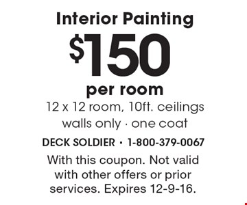 Interior Painting. $150 per room. 12 x 12 room, 10ft. ceilings. Walls only - One coat. With this coupon. Not valid with other offers or prior services. Expires 12-9-16.