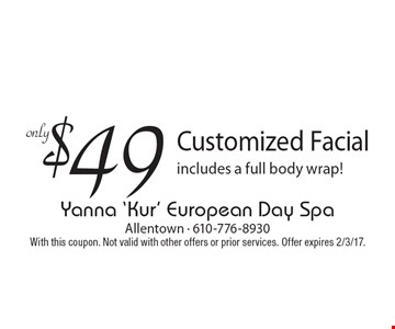 $49 Customized Facial. Includes a full body wrap! With this coupon. Not valid with other offers or prior services. Offer expires 2/3/17.
