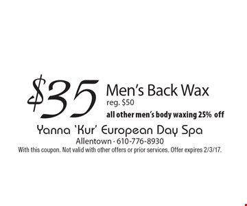 $35 Men's Back Wax. Reg. $50, all other men's body waxing 25% off. With this coupon. Not valid with other offers or prior services. Offer expires 2/3/17.
