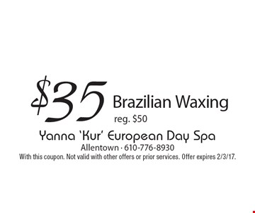 $35 Brazilian Waxing. Reg. $50. With this coupon. Not valid with other offers or prior services. Offer expires 2/3/17.