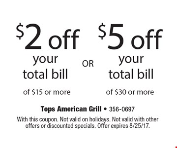 $2 off your total bill of $15 or more OR $5 off your total bill of $30 or more. With this coupon. Not valid on holidays. Not valid with other offers or discounted specials. Offer expires 8/25/17.