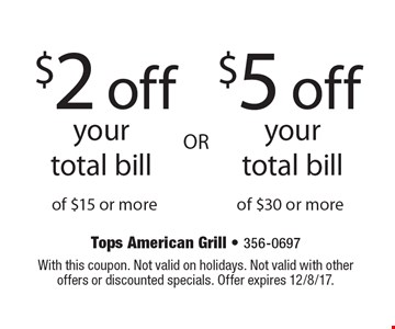 $2 off your total bill of $15 or more. $5 off your total bill of $30 or more. With this coupon. Not valid on holidays. Not valid with other offers or discounted specials. Offer expires 12/8/17.