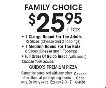 FAMILY CHOICE. $25.95 + tax 1 XLarge Round For The Adults, 12 Slices (Cheese and 2 Toppings), 1 Medium Round For The Kids, 8 Slices (Cheese and 1 Topping), Full Order Of Guido Bread (with sauce). Choose Your Sauce! Cannot be combined with any other offer. Good at participating stores only. Delivery extra. Expires 2-3-17. Coupon Code G-PZ8