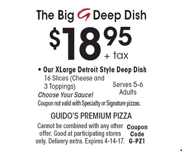 The Big Deep Dish $18.95+ tax - Our XLarge Detroit Style Deep Dish16 Slices (Cheese and 3 Toppings) Choose Your Sauce! Coupon not valid with Specialty or Signature pizzas. Cannot be combined with any other offer. Good at participating stores only. Delivery extra. Expires 4-14-17. Coupon Code G-PZ1