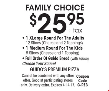 FAMILY CHOICE $25.95+ tax - 1 XLarge Round For The Adults 12 Slices (Cheese and 2 Toppings) - 1 Medium Round For The Kids 8 Slices (Cheese and 1 Topping) - Full Order Of Guido Bread (with sauce) Choose Your Sauce! Cannot be combined with any other offer. Good at participating stores only. Delivery extra. Expires 4-14-17. Coupon Code G-PZ8