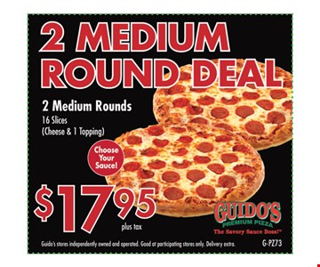 $17.95 plus tax. 2 medium round deal. 2 medium rounds 16 slices (cheese & 1 topping). Choose your sauce. Guido's stores independently owned and operated. Good at participating stores only. Delivery extra.