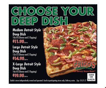 Choose your deep dish. medium Detroit Style Deep dish 10 x 10 (Cheese and 3 topping) $11.95 plus tax. Large Detroit Style Deep dish 12 x 12 (Cheese and 3 topping) $14.95 plus tax. X-Large Detroit Style Deep dish 16 x 16 (Cheese and 3 topping) $19.95 plus tax. Exp. 9/22/17.