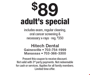 $89 Adult's Special - includes exam, regular cleaning, oral cancer screening & necessary x-rays. Reg. $350. Present this coupon to receive discount. Not valid with 3rd party payments. Not redeemable for cash or services. Applies for all family members. Limited time offer.