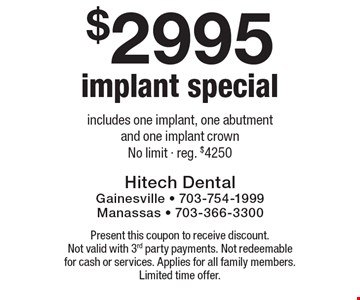 $2995 Implant Special - includes one implant, one abutment and one implant crown. No limit. Reg. $4250. Present this coupon to receive discount. Not valid with 3rd party payments. Not redeemable for cash or services. Applies for all family members. Limited time offer.