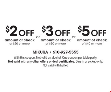 $2 Off amount of check of $20 or more or $3 Off amount of check of $30 or more or $5 Off amount of check of $40 or more. With this coupon. Not valid on alcohol. One coupon per table/party.Not valid with any other offers or deal certificates. Dine in or pickup only. Not valid with buffet.