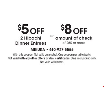 $5 Off 2 Hibachi Dinner Entrees or $8 Off amount of check of $60 or more. With this coupon. Not valid on alcohol. One coupon per table/party.Not valid with any other offers or deal certificates. Dine in or pickup only. Not valid with buffet.