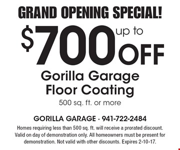 Grand Opening Special! up to $700 Off Gorilla Garage Floor Coating 500 sq. ft. or more. Homes requiring less than 500 sq. ft. will receive a prorated discount. Valid on day of demonstration only. All homeowners must be present for demonstration. Not valid with other discounts. Expires 2-10-17.