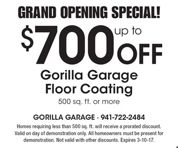Grand Opening Special! Up to $700 Off Gorilla Garage Floor Coating 500 sq. ft. or more. Homes requiring less than 500 sq. ft. will receive a prorated discount. Valid on day of demonstration only. All homeowners must be present for demonstration. Not valid with other discounts. Expires 3-10-17.