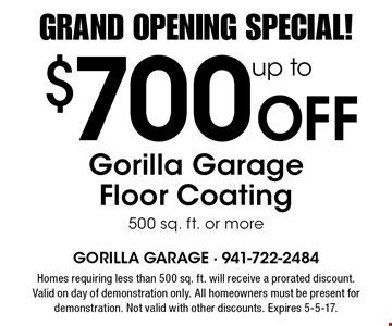 Grand Opening Special! $700 Off up toGorilla Garage Floor Coating 500 sq. ft. or more. Homes requiring less than 500 sq. ft. will receive a prorated discount. Valid on day of demonstration only. All homeowners must be present for demonstration. Not valid with other discounts. Expires 5-5-17.