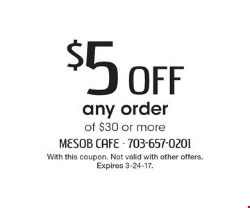 $5 Off any order of $30 or more. With this coupon. Not valid with other offers. Expires 3-24-17.