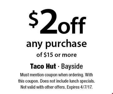 $2 off any purchase of $15 or more. Must mention coupon when ordering. With this coupon. Does not include lunch specials. Not valid with other offers. Expires 4/7/17.