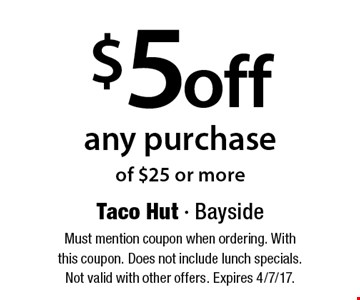$5 off any purchase of $25 or more. Must mention coupon when ordering. With this coupon. Does not include lunch specials. Not valid with other offers. Expires 4/7/17.