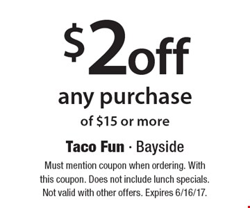 $2 off any purchase of $15 or more. Must mention coupon when ordering. With this coupon. Does not include lunch specials. Not valid with other offers. Expires 6/16/17.