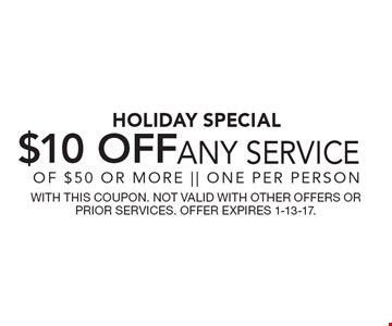 Holiday Special. $10 Off Any Service Of $50 Or More. One Per Person. With This Coupon. Not Valid With Other Offers Or Prior Services. Offer Expires 1-13-17.