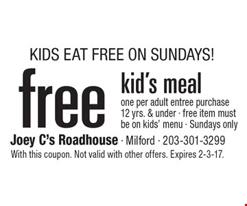 KIDS EAT FREE ON SUNDAYS! free kid's meal one per adult entree purchase 12 yrs. & under - free item must be on kids' menu - Sundays only. With this coupon. Not valid with other offers. Expires 2-3-17.