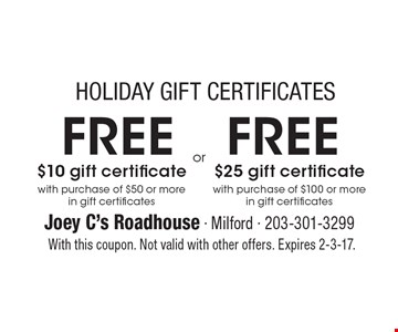 HOLIDAY GIFT CERTIFICATES. FREE $10 gift certificate with purchase of $50 or more in gift certificates or FREE $25 gift certificate with purchase of $100 or more in gift certificates. With this coupon. Not valid with other offers. Expires 2-3-17.
