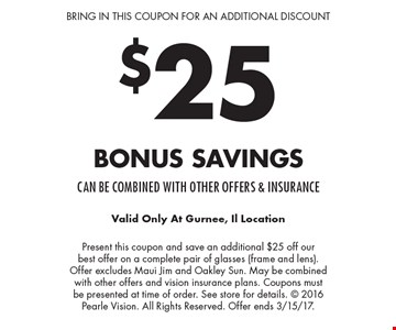 Bring in this coupon for an additional discount. $25 Bonus Savings. Can be combined with other offers & insurance. Present this coupon and save an additional $25 off our best offer on a complete pair of glasses (frame and lens). Offer excludes Maui Jim and Oakley Sun. May be combined with other offers and vision insurance plans. Coupons must be presented at time of order. See store for details.  2016 Pearle Vision. All Rights Reserved. Offer ends 3/15/17. Valid Only At Gurnee, Il Location